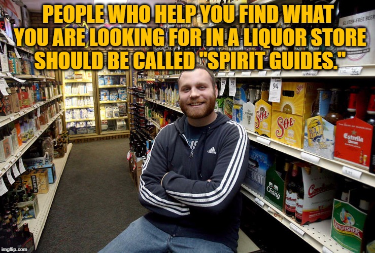 "PEOPLE WHO HELP YOU FIND WHAT YOU ARE LOOKING FOR IN A LIQUOR STORE SHOULD BE CALLED ""SPIRIT GUIDES."" 