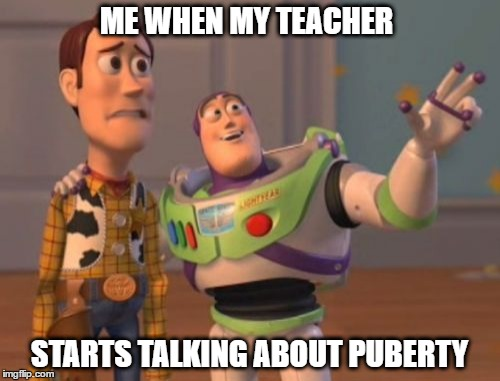 X, X Everywhere Meme | ME WHEN MY TEACHER STARTS TALKING ABOUT PUBERTY | image tagged in memes,x,x everywhere,x x everywhere | made w/ Imgflip meme maker