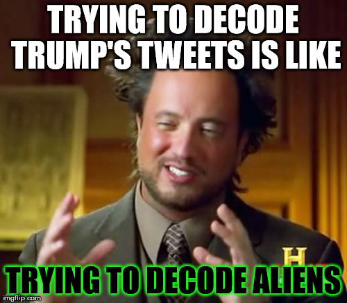Ancient Aliens Meme | TRYING TO DECODE TRUMP'S TWEETS IS LIKE TRYING TO DECODE ALIENS | image tagged in memes,ancient aliens | made w/ Imgflip meme maker