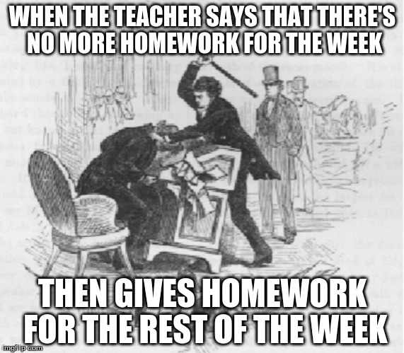 WHEN THE TEACHER SAYS THAT THERE'S NO MORE HOMEWORK FOR THE WEEK THEN GIVES HOMEWORK FOR THE REST OF THE WEEK | image tagged in school meme | made w/ Imgflip meme maker