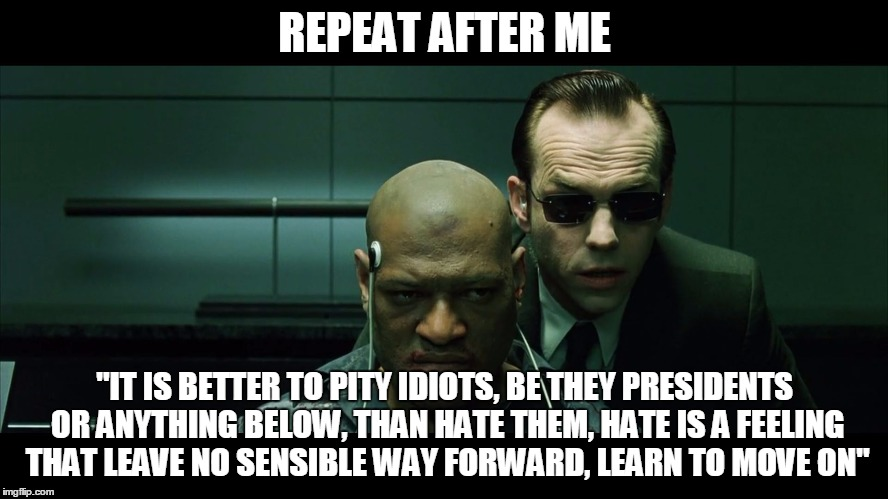 "REPEAT AFTER ME ""IT IS BETTER TO PITY IDIOTS, BE THEY PRESIDENTS OR ANYTHING BELOW, THAN HATE THEM, HATE IS A FEELING THAT LEAVE NO SENSIBLE 