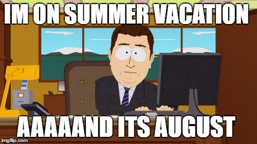 Aaaaand Its Gone Meme | IM ON SUMMER VACATION AAAAAND ITS AUGUST | image tagged in memes,aaaaand its gone | made w/ Imgflip meme maker