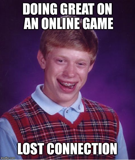 Bad Luck Brian Meme | DOING GREAT ON AN ONLINE GAME LOST CONNECTION | image tagged in memes,bad luck brian | made w/ Imgflip meme maker
