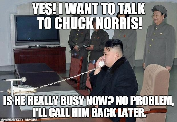 Kim Jong Un Phone | YES! I WANT TO TALK TO CHUCK NORRIS! IS HE REALLY BUSY NOW? NO PROBLEM, I'LL CALL HIM BACK LATER. | image tagged in kim jong un phone | made w/ Imgflip meme maker