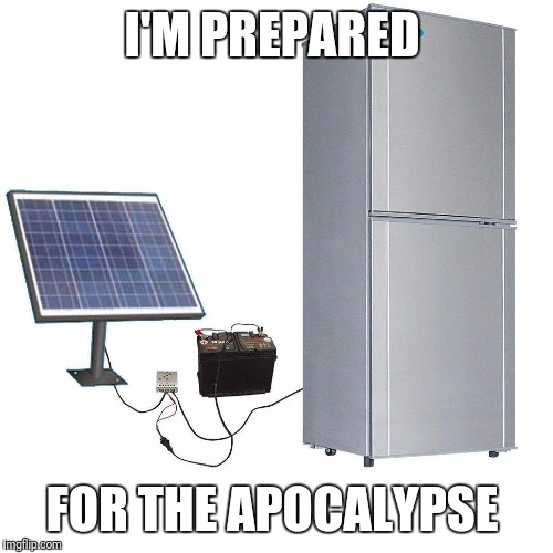 I'M PREPARED FOR THE APOCALYPSE | image tagged in solar fridge | made w/ Imgflip meme maker