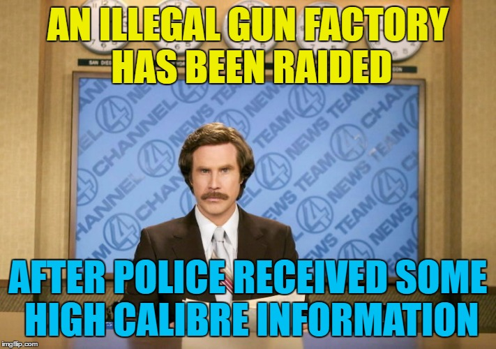 It was a sting operation... :) | AN ILLEGAL GUN FACTORY HAS BEEN RAIDED AFTER POLICE RECEIVED SOME HIGH CALIBRE INFORMATION | image tagged in this just in,memes,police,guns,ron burgundy | made w/ Imgflip meme maker