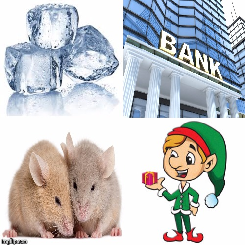 image tagged in ice,bank,mice,elf | made w/ Imgflip meme maker