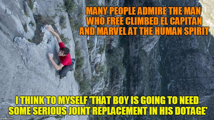which probably tells you more about me than him | MANY PEOPLE ADMIRE THE MAN WHO FREE CLIMBED EL CAPITAN AND MARVEL AT THE HUMAN SPIRIT I THINK TO MYSELF 'THAT BOY IS GOING TO NEED SOME SERI | image tagged in memes,rock climbing,spirit | made w/ Imgflip meme maker
