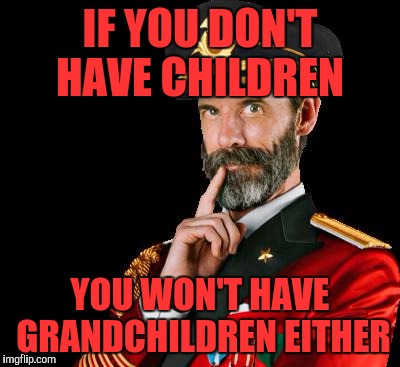 Someone asked if i had kids and i said no then asked if i had grandkids. Thought of this  |  IF YOU DON'T HAVE CHILDREN; YOU WON'T HAVE GRANDCHILDREN EITHER | image tagged in captain obvious,memes,funny | made w/ Imgflip meme maker