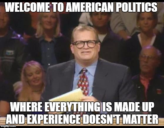 Whose Line is it Anyway | WELCOME TO AMERICAN POLITICS WHERE EVERYTHING IS MADE UP AND EXPERIENCE DOESN'T MATTER | image tagged in whose line is it anyway,AdviceAnimals | made w/ Imgflip meme maker
