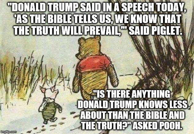 "Pooh Piglet | ""DONALD TRUMP SAID IN A SPEECH TODAY, 'AS THE BIBLE TELLS US, WE KNOW THAT THE TRUTH WILL PREVAIL,'"" SAID PIGLET. ""IS THERE ANYTHING DONALD  