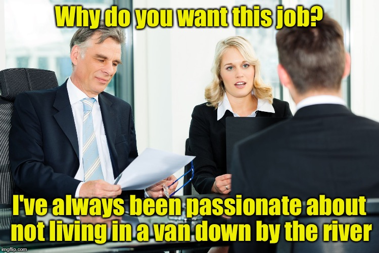job interview |  Why do you want this job? I've always been passionate about not living in a van down by the river | image tagged in job interview | made w/ Imgflip meme maker