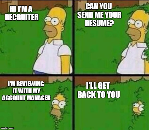 How it goes with recruiters | HI I'M A RECRUITER I'M REVIEWING IT WITH MY ACCOUNT MANAGER CAN YOU SEND ME YOUR RESUME? I'LL GET BACK TO YOU | image tagged in homer simpson in bush - large,job interview,recruitment | made w/ Imgflip meme maker