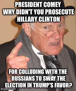 If there was ever a sign that McCain needs to retire... | PRESIDENT COMEY WHY DIDN'T YOU PROSECUTE HILLARY CLINTON FOR COLLUDING WITH THE RUSSIANS TO SWAY THE ELECTION IN TRUMP'S FAVOR? | image tagged in memes,back in my day | made w/ Imgflip meme maker