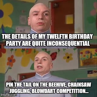 THE DETAILS OF MY TWELFTH BIRTHDAY PARTY ARE QUITE INCONSEQUENTIAL PIN THE TAIL ON THE BEEHIVE, CHAINSAW JUGGLING, BLOWDART COMPETITION... | made w/ Imgflip meme maker