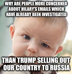 Skeptical Baby Meme | WHY ARE PEOPLE MORE CONCERNED ABOUT HILARY'S EMAILS WHICH HAVE ALREADY BEEN INVESTIGATED THAN TRUMP SELLING OUT OUR COUNTRY TO RUSSIA | image tagged in memes,skeptical baby | made w/ Imgflip meme maker