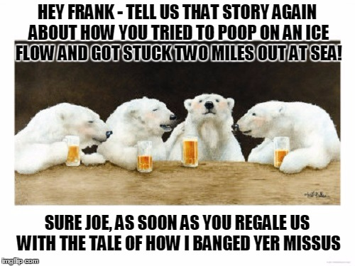 HEY FRANK - TELL US THAT STORY AGAIN ABOUT HOW YOU TRIED TO POOP ON AN ICE FLOW AND GOT STUCK TWO MILES OUT AT SEA! SURE JOE, AS SOON AS YOU | made w/ Imgflip meme maker