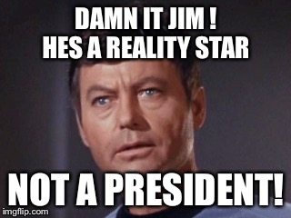Let's be fair about the reality of the situation  | DAMN IT JIM ! HES A REALITY STAR NOT A PRESIDENT! | image tagged in memes,funny,star trek,trump | made w/ Imgflip meme maker