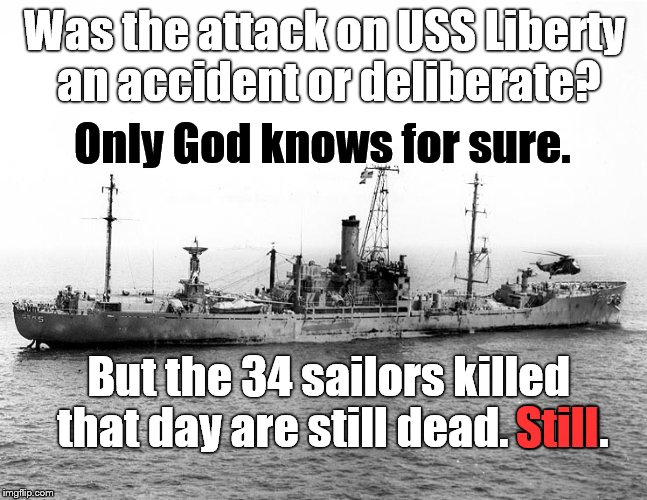 The USS Liberty a day after the 'mistaken identity' air and sea attack killed 34 & wounded 171 sailors. Alas. | Was the attack on USS Liberty an accident or deliberate? But the 34 sailors killed that day are still dead. Still. Only God knows for sure.  | image tagged in uss liberty,fog of war,accident or deliberate you choose | made w/ Imgflip meme maker