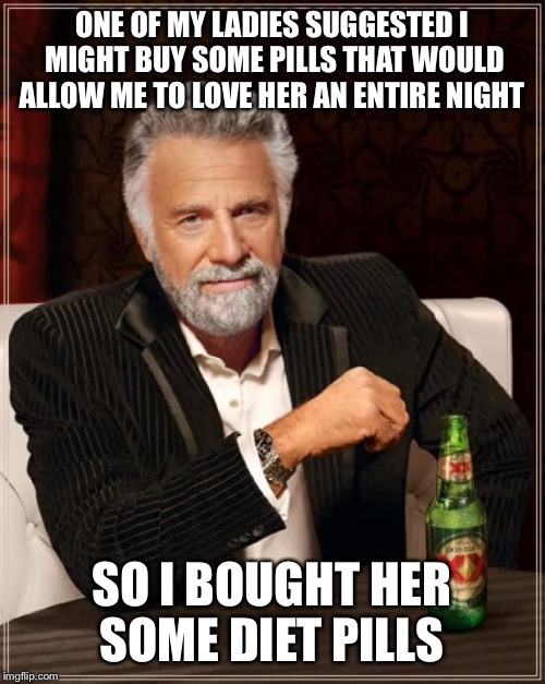 It's definitely not me my love  | ONE OF MY LADIES SUGGESTED I MIGHT BUY SOME PILLS THAT WOULD ALLOW ME TO LOVE HER AN ENTIRE NIGHT SO I BOUGHT HER SOME DIET PILLS | image tagged in memes,the most interesting man in the world,funny | made w/ Imgflip meme maker