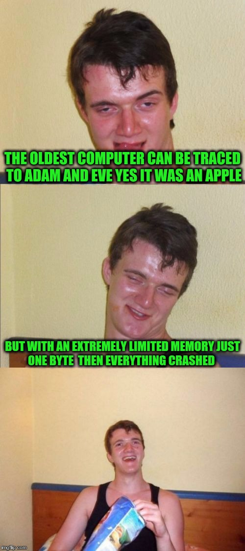 10 guy bad pun | THE OLDEST COMPUTER CAN BE TRACED TO ADAM AND EVE YES IT WAS AN APPLE BUT WITH AN EXTREMELY LIMITED MEMORY JUST ONE BYTE  THEN EVERYTHING CR | image tagged in 10 guy bad pun | made w/ Imgflip meme maker