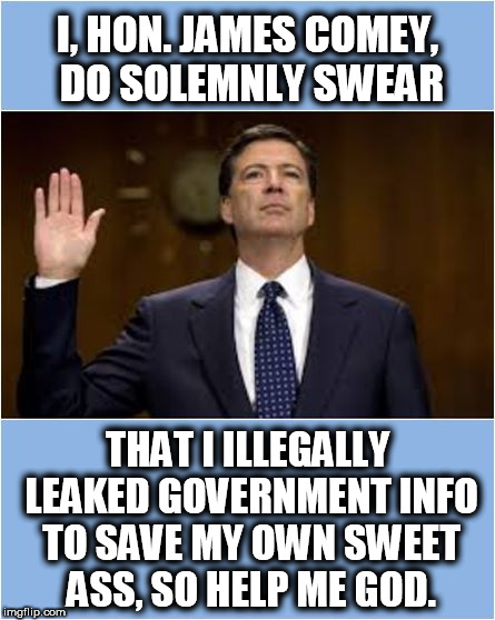 Comey Leaks Leaks Leaks | I, HON. JAMES COMEY, DO SOLEMNLY SWEAR THAT I ILLEGALLY LEAKED GOVERNMENT INFO TO SAVE MY OWN SWEET ASS, SO HELP ME GOD. | image tagged in james comey | made w/ Imgflip meme maker