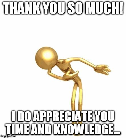 THANK YOU SO MUCH! I DO APPRECIATE YOU TIME AND KNOWLEDGE... | made w/ Imgflip meme maker
