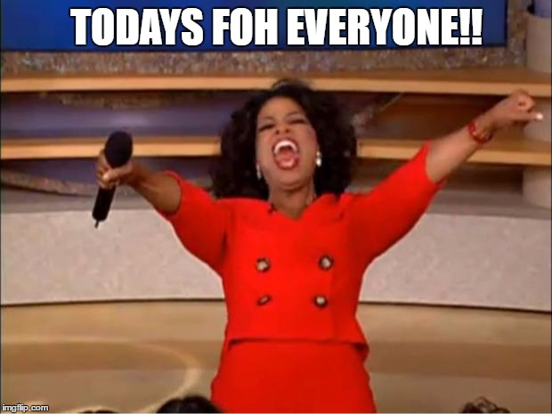 Oprah You Get A Meme | TODAYS FOH EVERYONE!! | image tagged in memes,oprah you get a | made w/ Imgflip meme maker