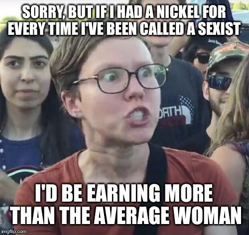 Expressions | SORRY, BUT IF I HAD A NICKEL FOR EVERY TIME I'VE BEEN CALLED A SEXIST I'D BE EARNING MORE THAN THE AVERAGE WOMAN | image tagged in triggered feminist,memes,funny | made w/ Imgflip meme maker