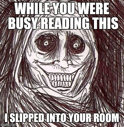 Unwanted House Guest |  WHILE YOU WERE BUSY READING THIS; I SLIPPED INTO YOUR ROOM | image tagged in memes,unwanted house guest | made w/ Imgflip meme maker