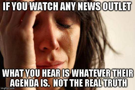 First World Problems Meme | IF YOU WATCH ANY NEWS OUTLET WHAT YOU HEAR IS WHATEVER THEIR AGENDA IS.  NOT THE REAL TRUTH | image tagged in memes,first world problems | made w/ Imgflip meme maker