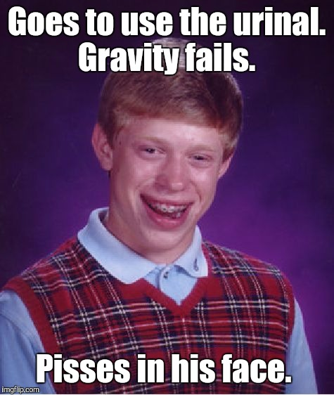Bad Luck Brian Meme | Goes to use the urinal. Gravity fails. Pisses in his face. | image tagged in memes,bad luck brian | made w/ Imgflip meme maker