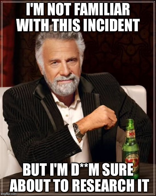 The Most Interesting Man In The World Meme | I'M NOT FAMILIAR WITH THIS INCIDENT BUT I'M D**M SURE ABOUT TO RESEARCH IT | image tagged in memes,the most interesting man in the world | made w/ Imgflip meme maker