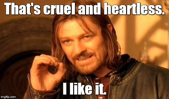 One Does Not Simply Meme | That's cruel and heartless. I like it. | image tagged in memes,one does not simply | made w/ Imgflip meme maker