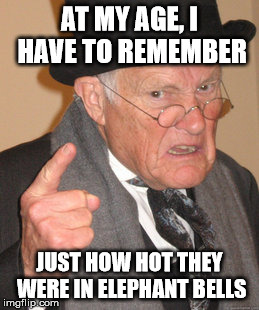 Back In My Day Meme | AT MY AGE, I HAVE TO REMEMBER JUST HOW HOT THEY WERE IN ELEPHANT BELLS | image tagged in memes,back in my day | made w/ Imgflip meme maker