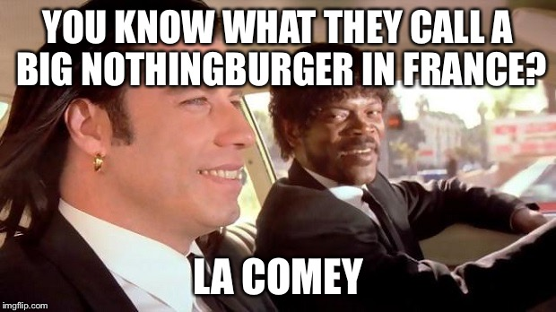 Pulp Fiction - Royale With Cheese | YOU KNOW WHAT THEY CALL A BIG NOTHINGBURGER IN FRANCE? LA COMEY | image tagged in pulp fiction - royale with cheese | made w/ Imgflip meme maker