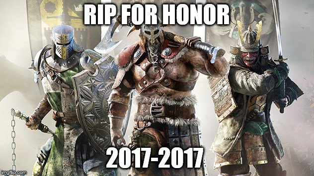 rest in peace  | RIP FOR HONOR 2017-2017 | image tagged in memes,rip | made w/ Imgflip meme maker