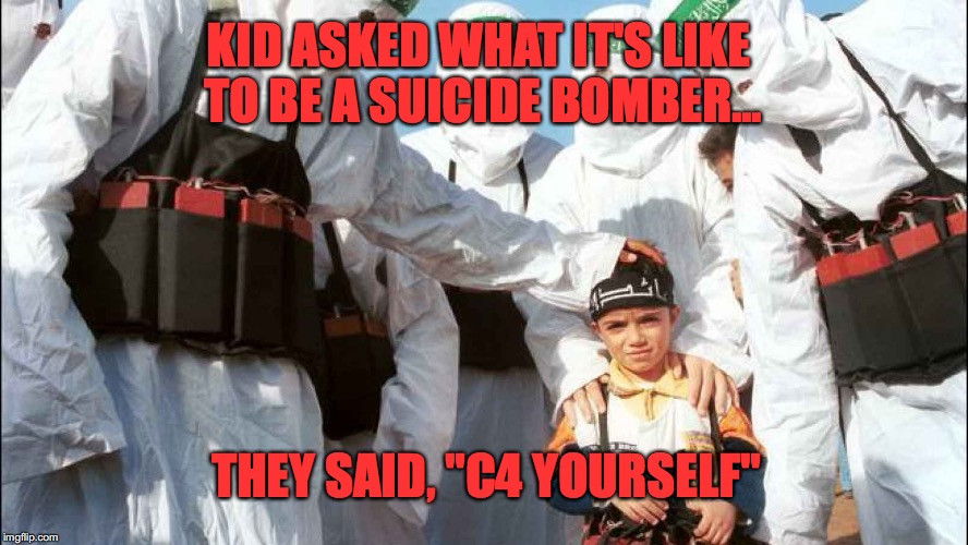"KID ASKED WHAT IT'S LIKE TO BE A SUICIDE BOMBER... THEY SAID, ""C4 YOURSELF"" 