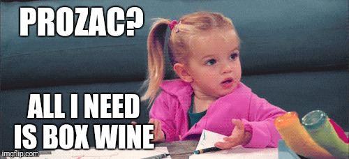 PROZAC? ALL I NEED IS BOX WINE | made w/ Imgflip meme maker