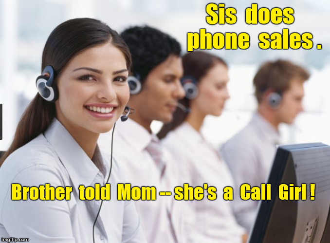 Sis  does  phone  sales . Brother  told  Mom -- she's  a  Call  Girl ! | image tagged in call center | made w/ Imgflip meme maker