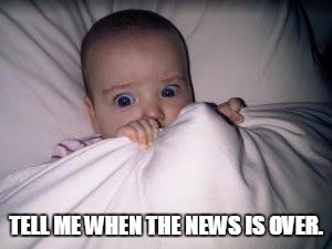 It's just so scary these days. | TELL ME WHEN THE NEWS IS OVER. | image tagged in scared baby,news | made w/ Imgflip meme maker