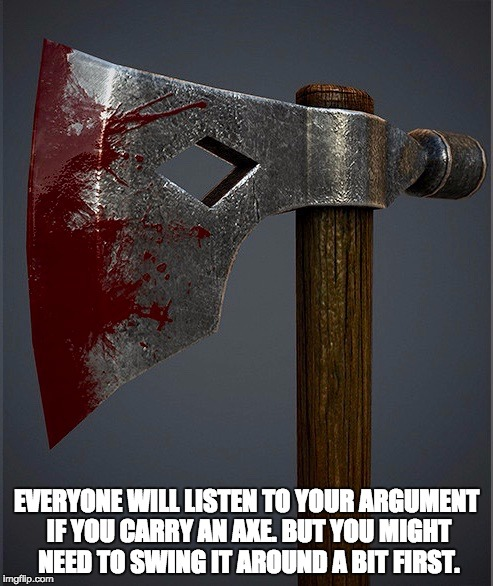 EVERYONE WILL LISTEN TO YOUR ARGUMENT IF YOU CARRY AN AXE. BUT YOU MIGHT NEED TO SWING IT AROUND A BIT FIRST. | image tagged in bloody axe | made w/ Imgflip meme maker
