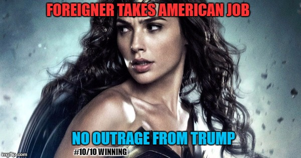 Wonder Woman Checkmates Trump |  FOREIGNER TAKES AMERICAN JOB; NO OUTRAGE FROM TRUMP; #10/10 WINNING | image tagged in wonder woman,trump,gal gadot,winning,memes,funny | made w/ Imgflip meme maker