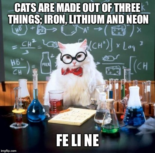 Chemistry Cat Meme | CATS ARE MADE OUT OF THREE THINGS; IRON, LITHIUM AND NEON FE LI NE | image tagged in memes,chemistry cat | made w/ Imgflip meme maker