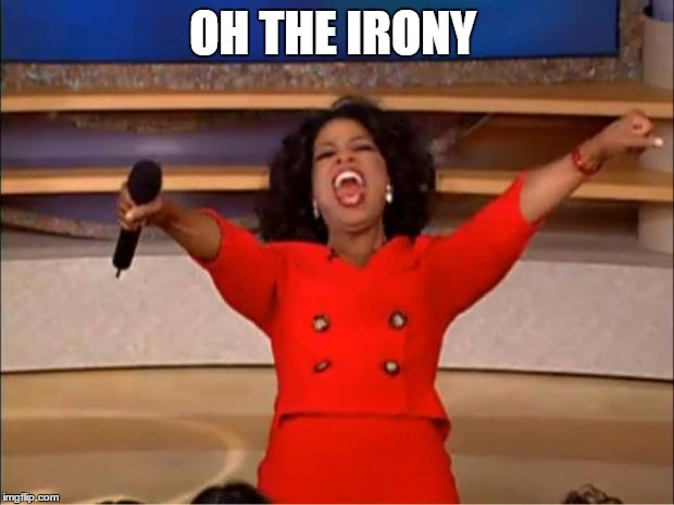 Oprah You Get A Meme | OH THE IRONY | image tagged in memes,oprah you get a | made w/ Imgflip meme maker