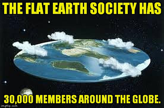 Sounds legit! | THE FLAT EARTH SOCIETY HAS 30,000 MEMBERS AROUND THE GLOBE. | image tagged in flat earth | made w/ Imgflip meme maker