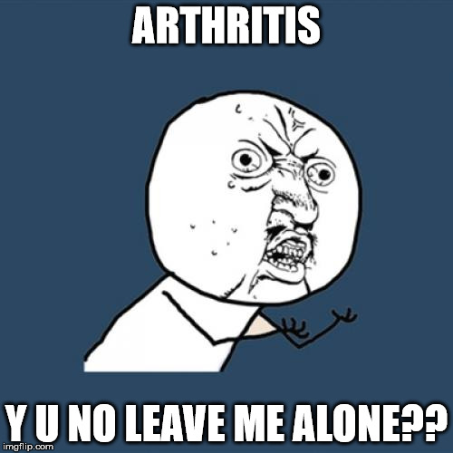 sorry to be such a crybaby - can hardly use the keyboard   | ARTHRITIS Y U NO LEAVE ME ALONE?? | image tagged in memes,y u no | made w/ Imgflip meme maker