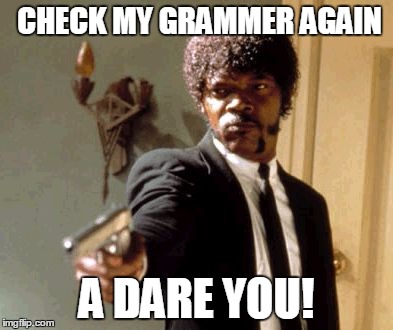 Say That Again I Dare You Meme | CHECK MY GRAMMER AGAIN A DARE YOU! | image tagged in memes,say that again i dare you | made w/ Imgflip meme maker