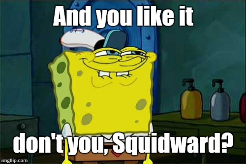 Dont You Squidward Meme | And you like it don't you, Squidward? | image tagged in memes,dont you squidward | made w/ Imgflip meme maker