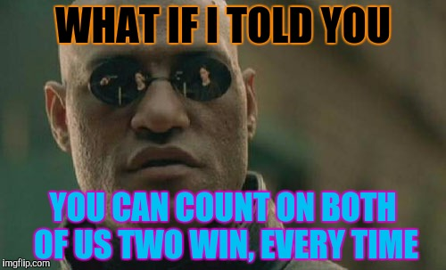 Matrix Morpheus Meme | WHAT IF I TOLD YOU YOU CAN COUNT ON BOTH OF US TWO WIN, EVERY TIME | image tagged in memes,matrix morpheus | made w/ Imgflip meme maker